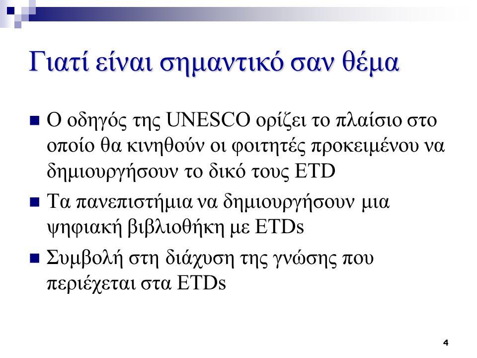 4 Γιατί είναι σημαντικό σαν θέμα Ο οδηγός της UNESCO ορίζει το πλαίσιο στο οποίο θα κινηθούν οι φοιτητές προκειμένου να δημιουργήσουν το δικό τους ETD Τα πανεπιστήμια να δημιουργήσουν μια ψηφιακή βιβλιοθήκη με ETDs Συμβολή στη διάχυση της γνώσης που περιέχεται στα ETDs