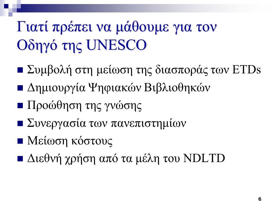 6 Γιατί πρέπει να μάθουμε για τον Οδηγό της UNESCO Συμβολή στη μείωση της διασποράς των ETDs Δημιουργία Ψηφιακών Βιβλιοθηκών Προώθηση της γνώσης Συνεργασία των πανεπιστημίων Μείωση κόστους Διεθνή χρήση από τα μέλη του NDLTD