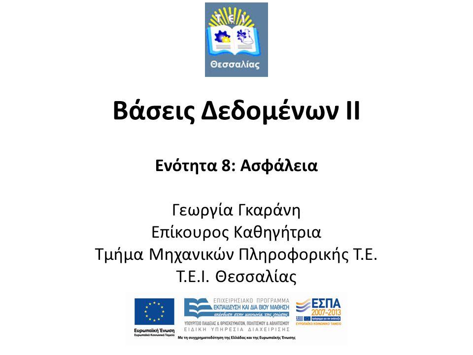 Βάσεις Δεδομένων II Ενότητα 8: Ασφάλεια Γεωργία Γκαράνη Επίκουρος Καθηγήτρια Τμήμα Μηχανικών Πληροφορικής Τ.Ε.
