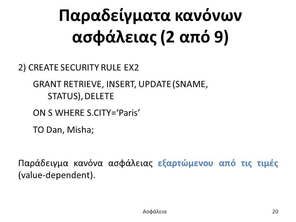 Παραδείγματα κανόνων ασφάλειας (2 από 9) 2) CREATE SECURITY RULE EX2 GRANT RETRIEVE, INSERT, UPDATE (SNAME, STATUS), DELETE ON S WHERE S.CITY='Paris' TO Dan, Misha; Παράδειγμα κανόνα ασφάλειας εξαρτώμενου από τις τιμές (value-dependent).