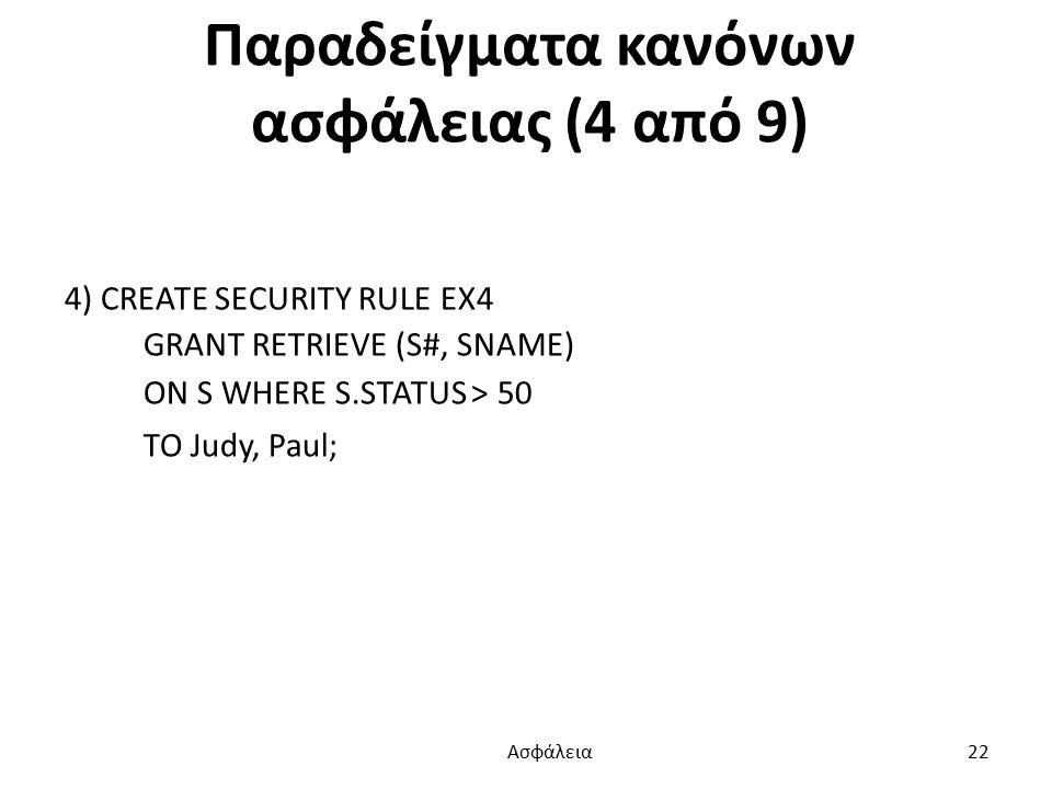 Παραδείγματα κανόνων ασφάλειας (4 από 9) 4) CREATE SECURITY RULE EX4 GRANT RETRIEVE (S#, SNAME) ON S WHERE S.STATUS > 50 TO Judy, Paul; Ασφάλεια 22