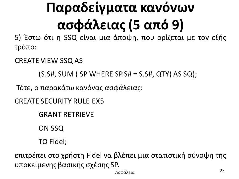 Παραδείγματα κανόνων ασφάλειας (5 από 9) 5) Έστω ότι η SSQ είναι μια άποψη, που ορίζεται με τον εξής τρόπο: CREATE VIEW SSQ AS (S.S#, SUM ( SP WHERE SP.S# = S.S#, QTY) AS SQ); Τότε, ο παρακάτω κανόνας ασφάλειας: CREATE SECURITY RULE EX5 GRANT RETRIEVE ON SSQ TO Fidel; επιτρέπει στο χρήστη Fidel να βλέπει μια στατιστική σύνοψη της υποκείμενης βασικής σχέσης SP.