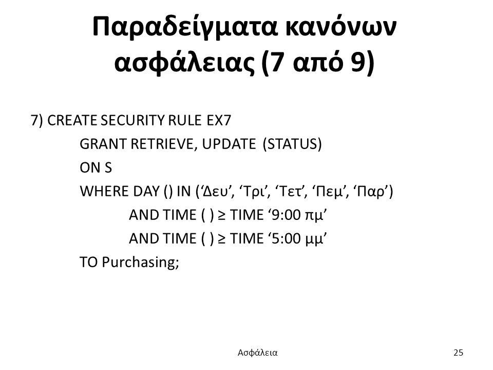 Παραδείγματα κανόνων ασφάλειας (7 από 9) 7) CREATE SECURITY RULE EX7 GRANT RETRIEVE, UPDATE (STATUS) ON S WHERE DAY () IN ('Δευ', 'Τρι', 'Τετ', 'Πεμ', 'Παρ') AND TIME ( ) ≥ TIME '9:00 πμ' AND TIME ( ) ≥ TIME '5:00 μμ' TO Purchasing; Ασφάλεια 25