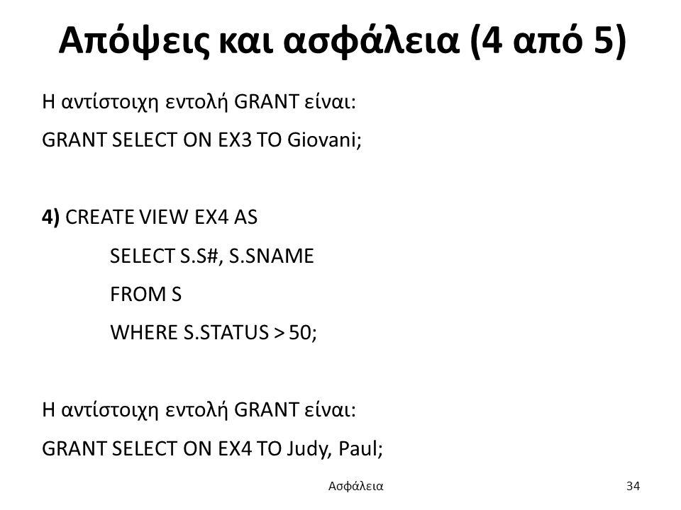 Απόψεις και ασφάλεια (4 από 5) Η αντίστοιχη εντολή GRANT είναι: GRANT SELECT ON EX3 TO Giovani; 4) CREATE VIEW EX4 AS SELECT S.S#, S.SNAME FROM S WHERE S.STATUS > 50; Η αντίστοιχη εντολή GRANT είναι: GRANT SELECT ON EX4 TO Judy, Paul; Ασφάλεια 34