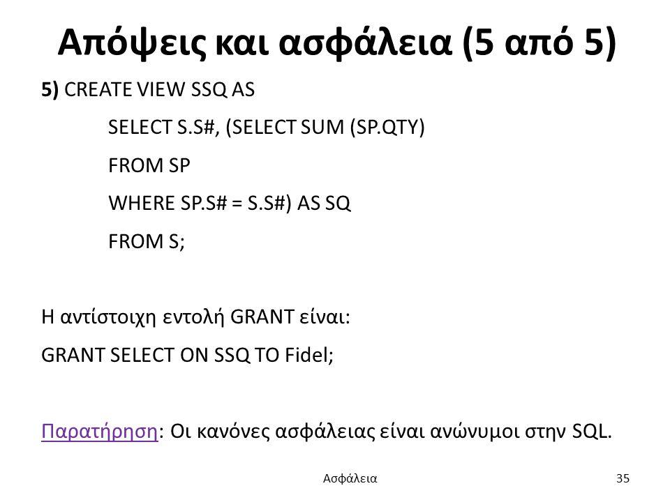 Απόψεις και ασφάλεια (5 από 5) 5) CREATE VIEW SSQ AS SELECT S.S#, (SELECT SUM (SP.QTY) FROM SP WHERE SP.S# = S.S#) AS SQ FROM S; Η αντίστοιχη εντολή GRANT είναι: GRANT SELECT ON SSQ TO Fidel; Παρατήρηση: Οι κανόνες ασφάλειας είναι ανώνυμοι στην SQL.