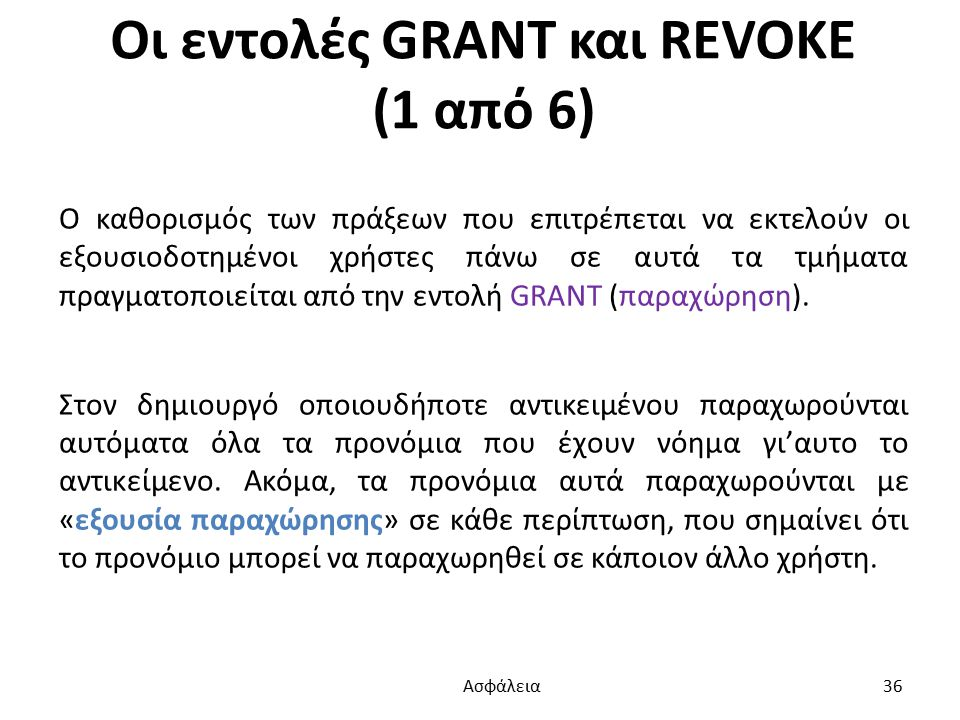 Οι εντολές GRANT και REVOKE (1 από 6) Ο καθορισμός των πράξεων που επιτρέπεται να εκτελούν οι εξουσιοδοτημένοι χρήστες πάνω σε αυτά τα τμήματα πραγματοποιείται από την εντολή GRANT (παραχώρηση).