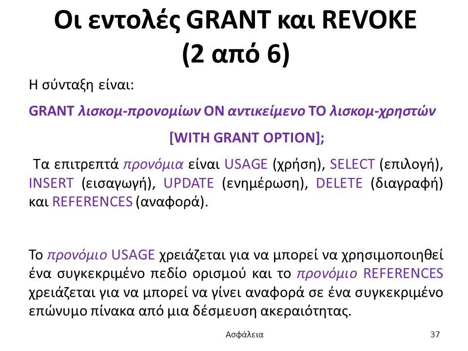 Οι εντολές GRANT και REVOKE (2 από 6) Η σύνταξη είναι: GRANT λισκομ-προνομίων ON αντικείμενο TO λισκομ-χρηστών [WITH GRANT OPTION]; Τα επιτρεπτά προνόμια είναι USAGE (χρήση), SELECT (επιλογή), INSERT (εισαγωγή), UPDATE (ενημέρωση), DELETE (διαγραφή) και REFERENCES (αναφορά).