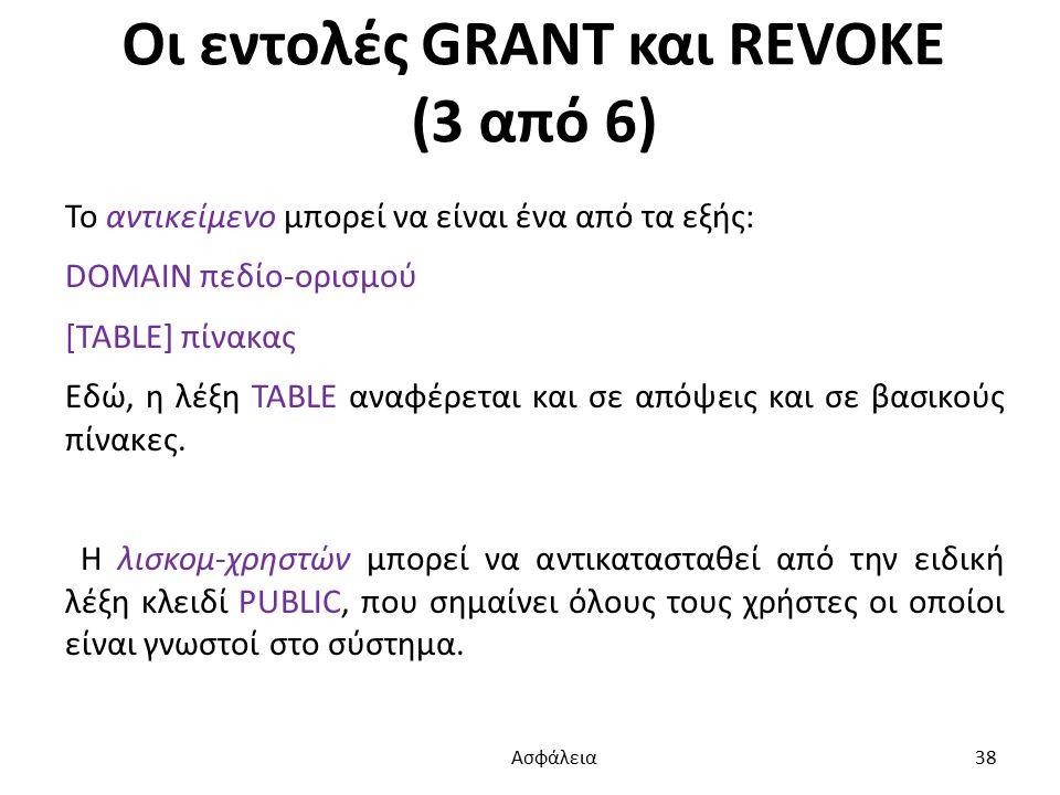 Οι εντολές GRANT και REVOKE (3 από 6) Το αντικείμενο μπορεί να είναι ένα από τα εξής: DOMAIN πεδίο-ορισμού [TABLE] πίνακας Εδώ, η λέξη TABLE αναφέρεται και σε απόψεις και σε βασικούς πίνακες.