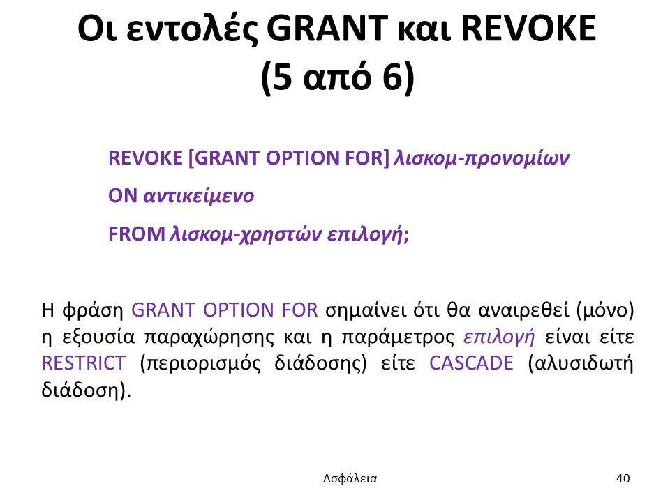 Οι εντολές GRANT και REVOKE (5 από 6) REVOKE [GRANT OPTION FOR] λισκομ-προνομίων ON αντικείμενο FROM λισκομ-χρηστών επιλογή; Η φράση GRANT OPTION FOR σημαίνει ότι θα αναιρεθεί (μόνο) η εξουσία παραχώρησης και η παράμετρος επιλογή είναι είτε RESTRICT (περιορισμός διάδοσης) είτε CASCADE (αλυσιδωτή διάδοση).