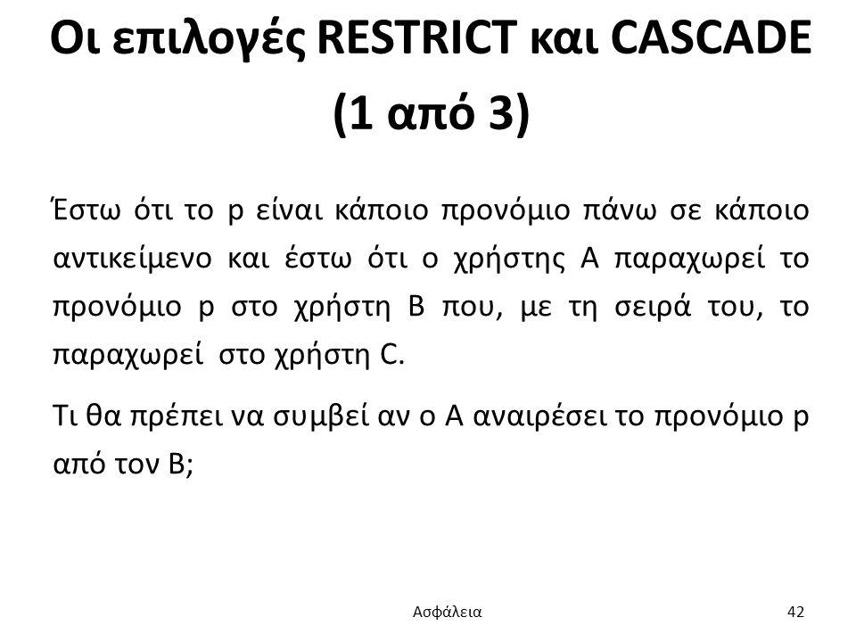 Οι επιλογές RESTRICT και CASCADE (1 από 3) Έστω ότι το p είναι κάποιο προνόμιο πάνω σε κάποιο αντικείμενο και έστω ότι ο χρήστης Α παραχωρεί το προνόμιο p στο χρήστη Β που, με τη σειρά του, το παραχωρεί στο χρήστη C.