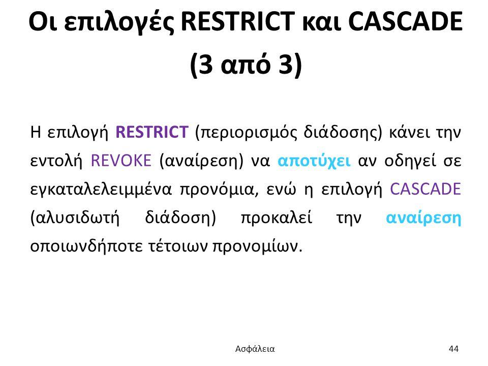 Οι επιλογές RESTRICT και CASCADE (3 από 3) Η επιλογή RESTRICT (περιορισμός διάδοσης) κάνει την εντολή REVOKE (αναίρεση) να αποτύχει αν οδηγεί σε εγκαταλελειμμένα προνόμια, ενώ η επιλογή CASCADE (αλυσιδωτή διάδοση) προκαλεί την αναίρεση οποιωνδήποτε τέτοιων προνομίων.