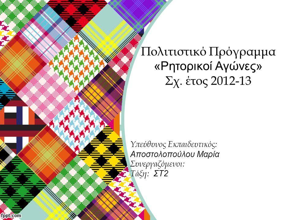 Υπεύθυνος Εκπαιδευτικός: Αποστολοπούλου Μαρία Συνεργαζόμενοι: Τάξη: ΣΤ2 Πολιτιστικό Πρόγραμμα «Ρητορικοί Αγώνες» Σχ. έτος 2012-13
