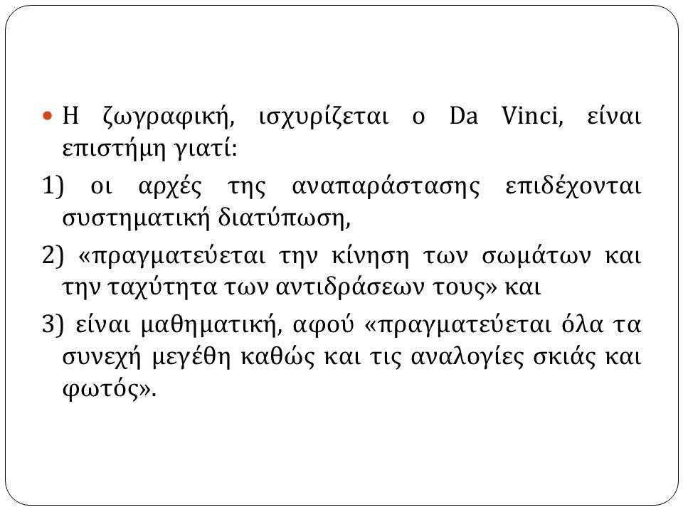 Η ζωγραφική, ισχυρίζεται ο Da Vinci, είναι επιστήμη γιατί : 1) οι αρχές της αναπαράστασης επιδέχονται συστηματική διατύπωση, 2) « πραγματεύεται την κί