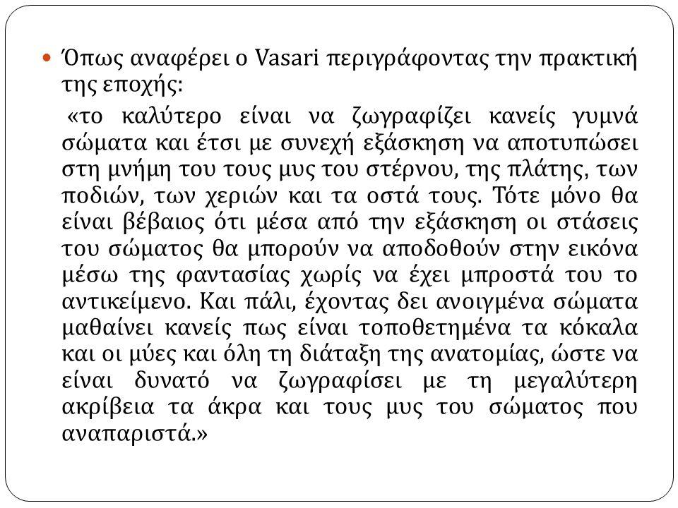 Όπως αναφέρει ο Vasari περιγράφοντας την πρακτική της εποχής : « το καλύτερο είναι να ζωγραφίζει κανείς γυμνά σώματα και έτσι με συνεχή εξάσκηση να απ