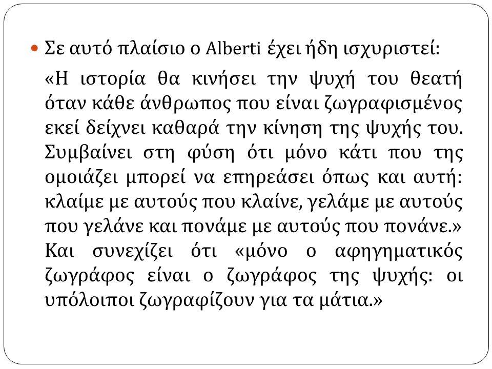 Σε αυτό πλαίσιο ο Alberti έχει ήδη ισχυριστεί : « Η ιστορία θα κινήσει την ψυχή του θεατή όταν κάθε άνθρωπος που είναι ζωγραφισμένος εκεί δείχνει καθα