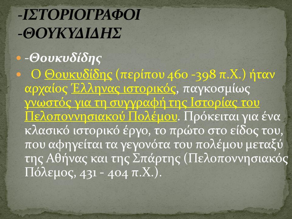 -Θουκυδίδης Ο Θουκυδίδης (περίπου 460 -398 π.Χ.) ήταν αρχαίος Έλληνας ιστορικός, παγκοσμίως γνωστός για τη συγγραφή της Ιστορίας του Πελοποννησιακού Πολέμου.