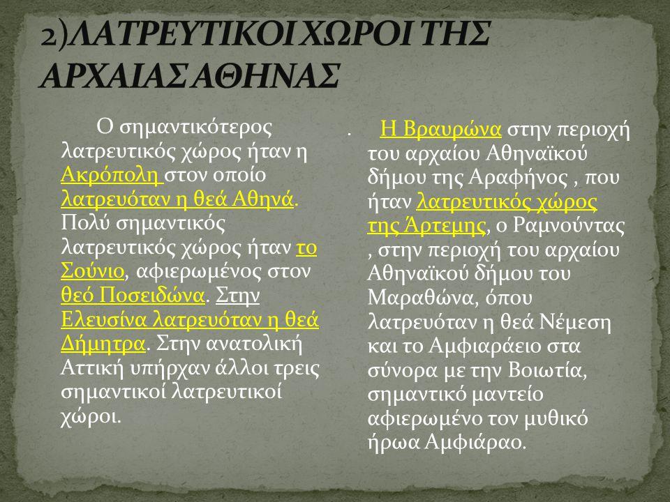 Ο σημαντικότερος λατρευτικός χώρος ήταν η Ακρόπολη στον οποίο λατρευόταν η θεά Αθηνά. Πολύ σημαντικός λατρευτικός χώρος ήταν το Σούνιο, αφιερωμένος στ