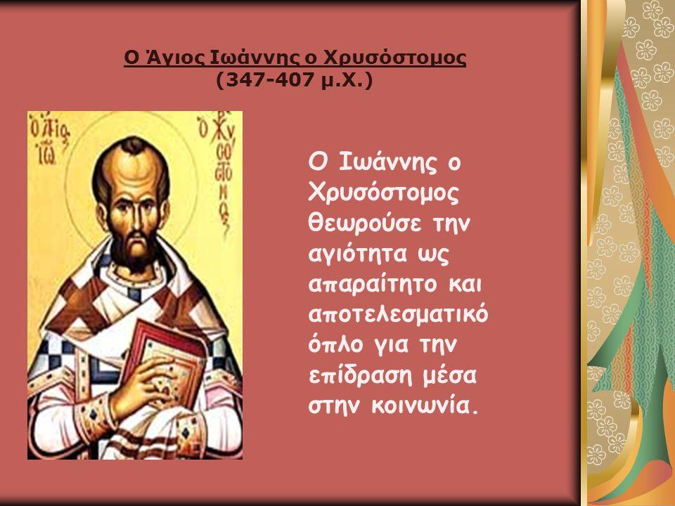 Ο Άγιος Ιωάννης ο Χρυσόστομος (347-407 μ.Χ.) Ο Ιωάννης ο Χρυσόστομος θεωρούσε την αγιότητα ως απαραίτητο και αποτελεσματικό όπλο για την επίδραση μέσα