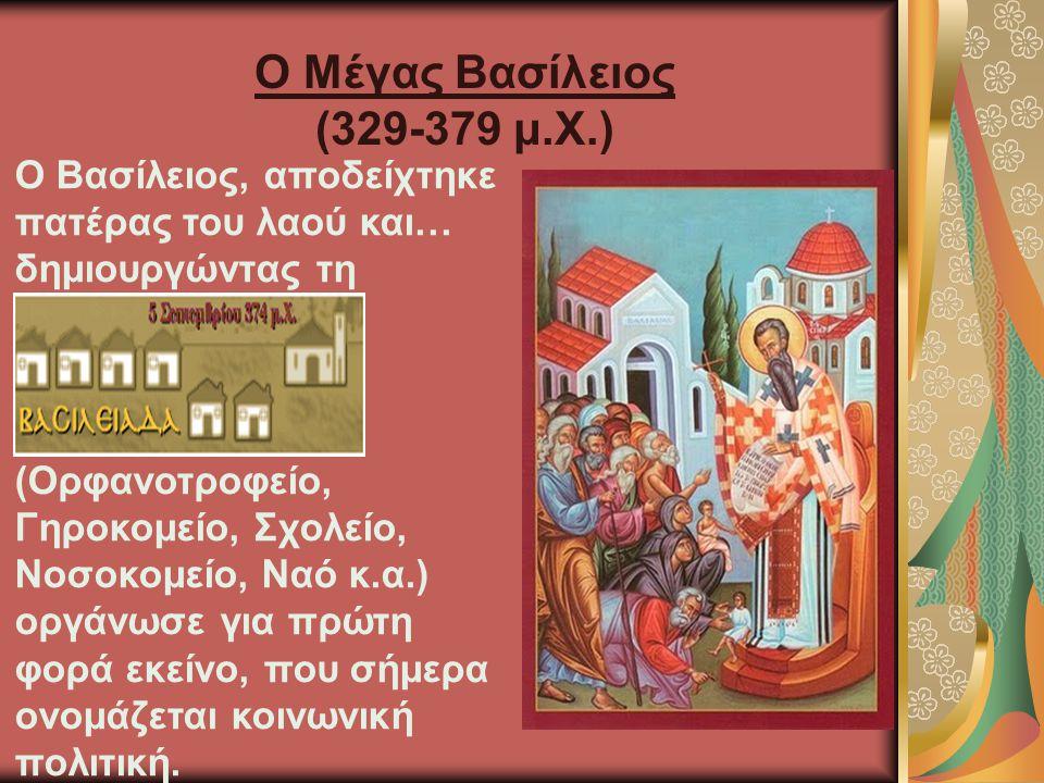 Ο Μέγας Βασίλειος (329-379 μ.Χ.) Ο Βασίλειος, αποδείχτηκε πατέρας του λαού και… δημιουργώντας τη (Ορφανοτροφείο, Γηροκομείο, Σχολείο, Νοσοκομείο, Ναό