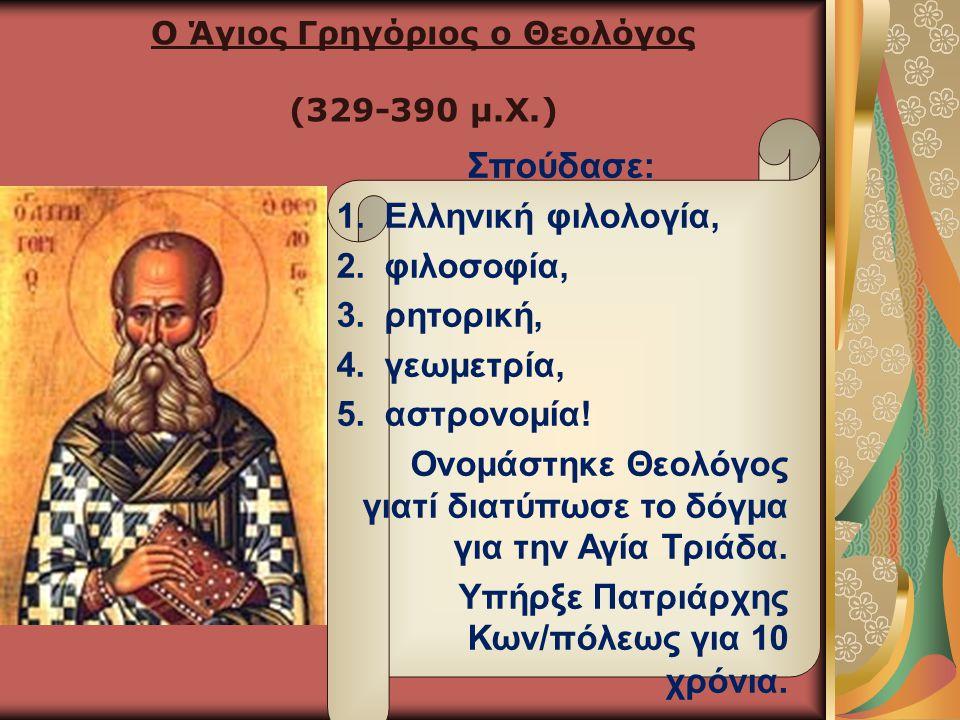 Ο Άγιος Γρηγόριος ο Θεολόγος (329-390 μ.Χ.) Σπούδασε: 1.Ελληνική φιλολογία, 2.φιλοσοφία, 3.ρητορική, 4.γεωμετρία, 5.αστρονομία! Ονομάστηκε Θεολόγος γι