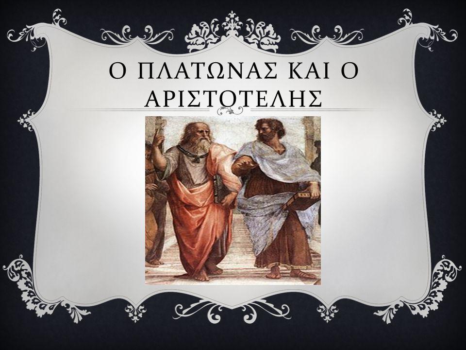 Ο ΠΛΑΤΩΝΑΣ ΚΑΙ Ο ΑΡΙΣΤΟΤΕΛΗΣ