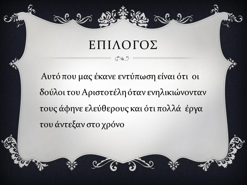 ΕΠΙΛΟΓΟΣ Αυτό που μας έκανε εντύπωση είναι ότι οι δούλοι του Αριστοτέλη όταν ενηλικιώνονταν τους άφηνε ελεύθερους και ότι πολλά έργα του άντεξαν στο χ