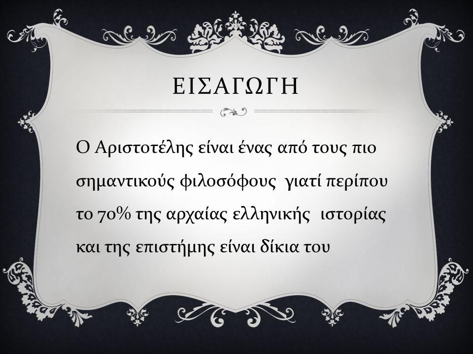 ΕΙΣΑΓΩΓΗ Ο Αριστοτέλης είναι ένας από τους πιο σημαντικούς φιλοσόφους γιατί περίπου το 70% της αρχαίας ελληνικής ιστορίας και της επιστήμης είναι δίκι