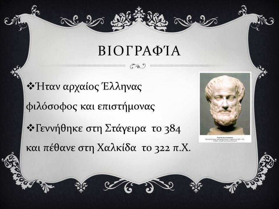 ΒΙΟΓΡΑΦΊΑ  Ήταν αρχαίος Έλληνας φιλόσοφος και επιστήμονας  Γεννήθηκε στη Στάγειρα το 384 και πέθανε στη Χαλκίδα το 322 π. Χ.