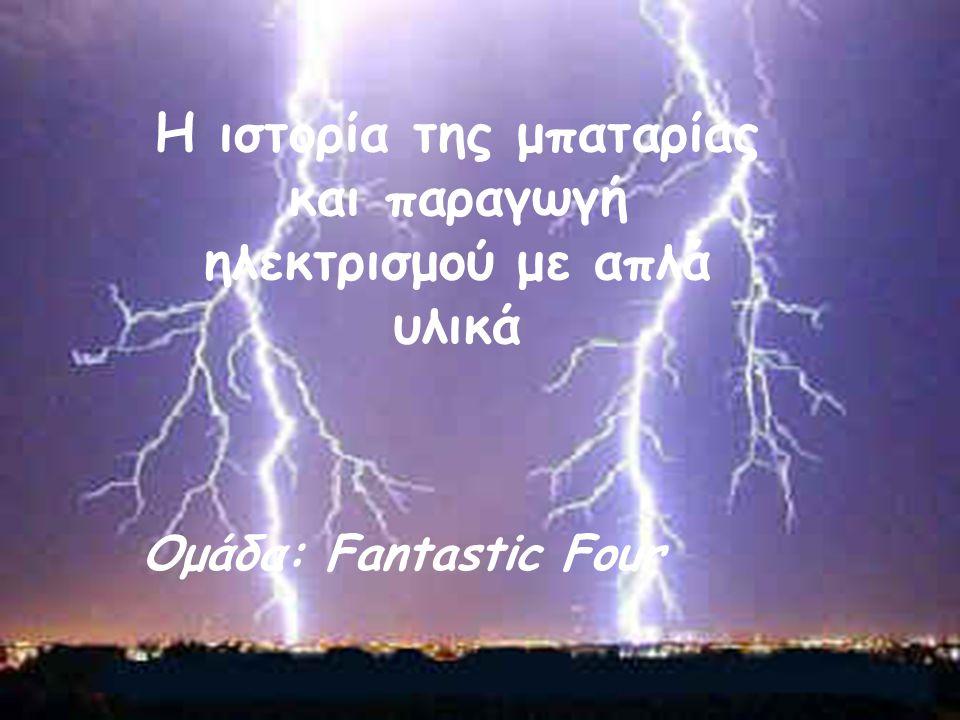 Η ιστορία της μπαταρίας και παραγωγή ηλεκτρισμού με απλά υλικά Ομάδα: Fantastic Four