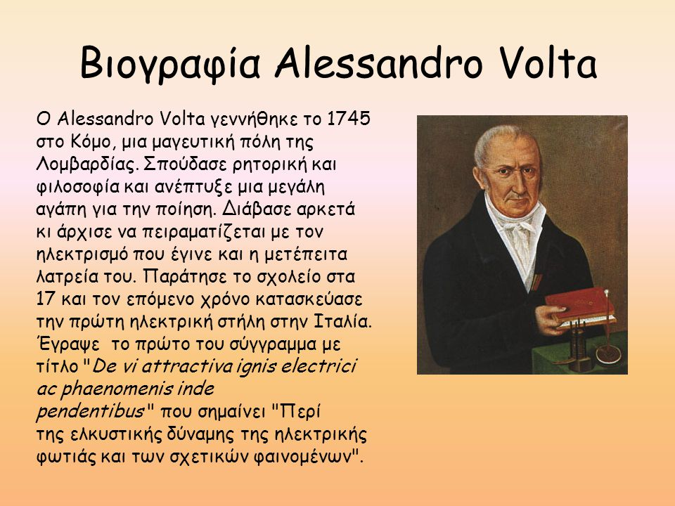 Βιογραφία Alessandro Volta Ο Alessandro Volta γεννήθηκε το 1745 στο Κόμο, μια μαγευτική πόλη της Λομβαρδίας. Σπούδασε ρητορική και φιλοσοφία και ανέπτ