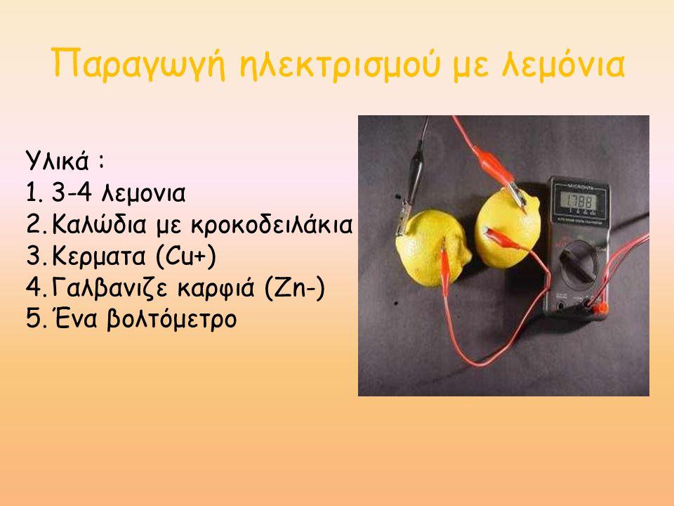 Παραγωγή ηλεκτρισμού με λεμόνια Υλικά : 1.3-4 λεμονια 2.Καλώδια με κροκοδειλάκια 3.Κερματα (Cu+) 4.Γαλβανιζε καρφιά (Zn-) 5.Ένα βολτόμετρο