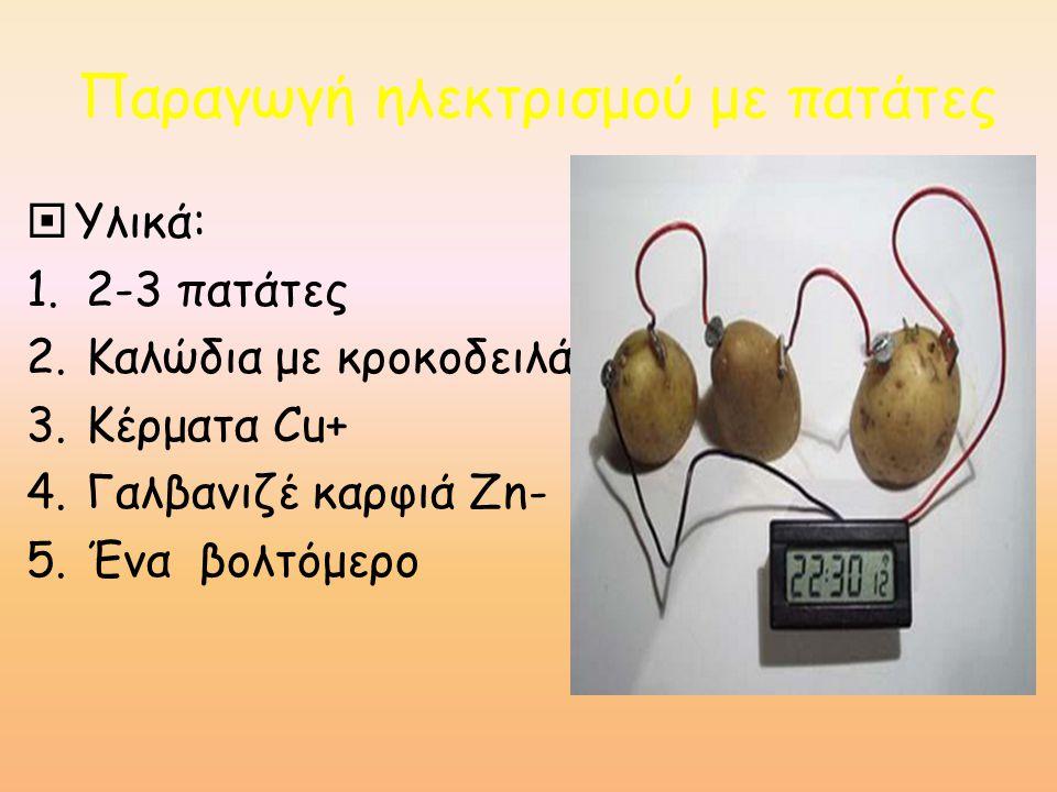 Παραγωγή ηλεκτρισμού με πατάτες  Υλικά: 1.2-3 πατάτες 2.Καλώδια με κροκοδειλάκια 3.Κέρματα Cu+ 4.Γαλβανιζέ καρφιά Zn- 5.Ένα βολτόμερο