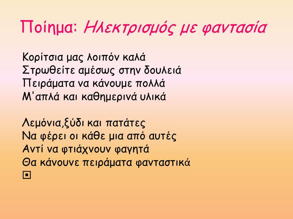 Ποίημα: Ηλεκτρισμός με φαντασία Κορίτσια μας λοιπόν καλά Στρωθείτε αμέσως στην δουλειά Πειράματα να κάνουμε πολλά Μ'απλά και καθημερινά υλικά Λεμόνια,