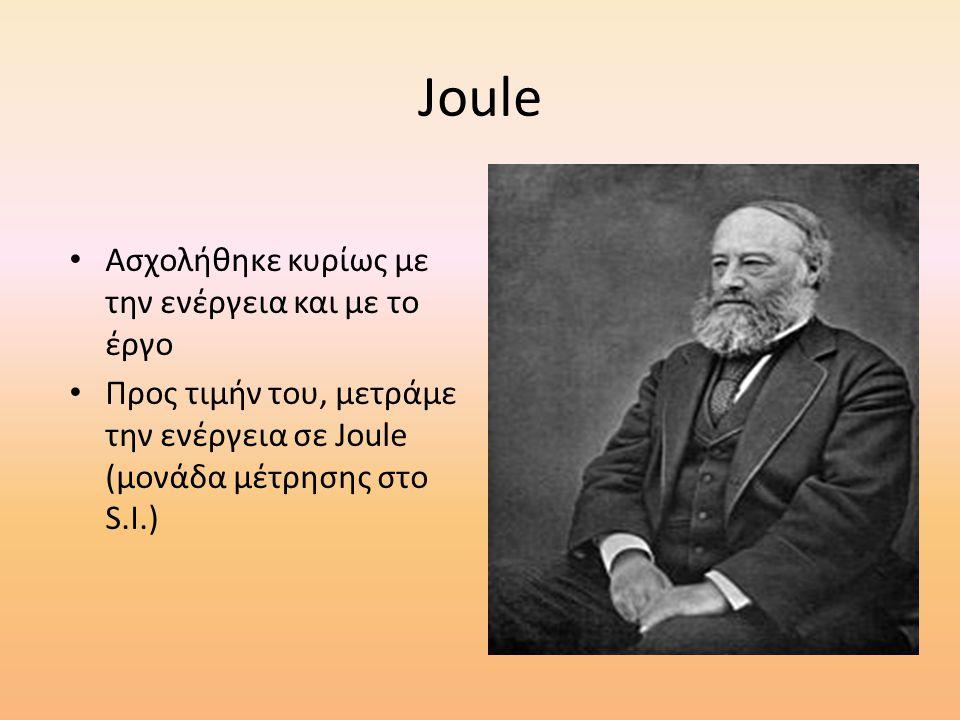 Joule Ασχολήθηκε κυρίως με την ενέργεια και με το έργο Προς τιμήν του, μετράμε την ενέργεια σε Joule (μονάδα μέτρησης στο S.I.)