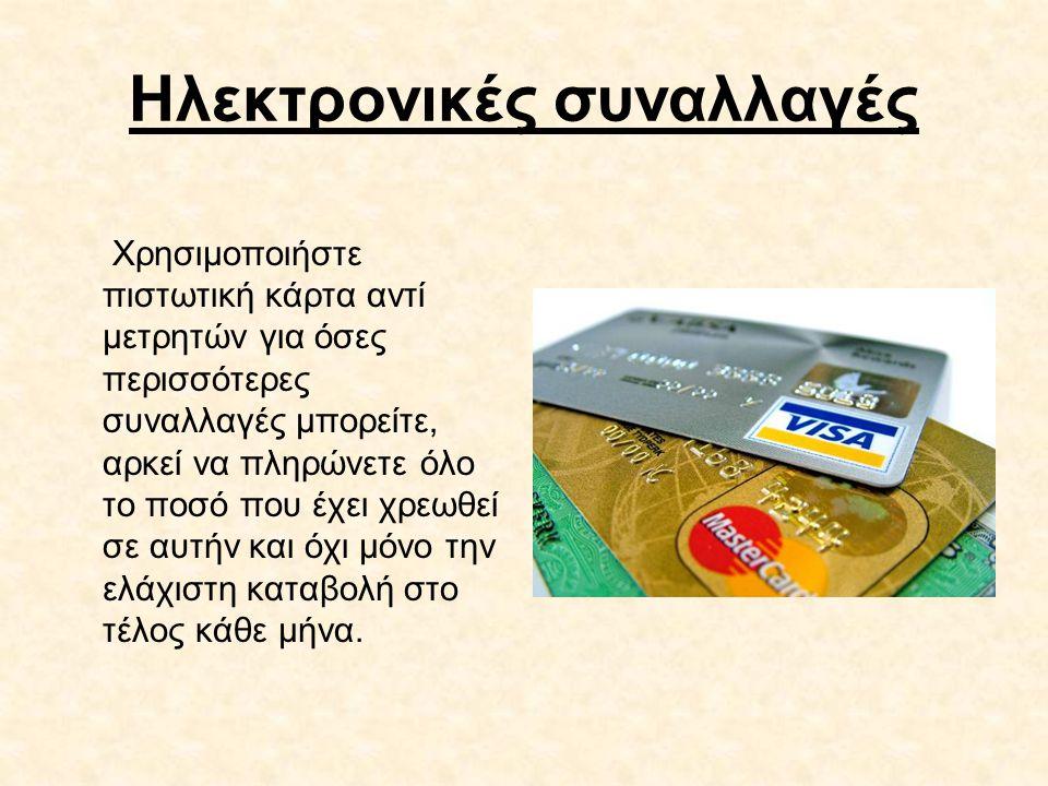 Ηλεκτρονικές συναλλαγές Χρησιμοποιήστε πιστωτική κάρτα αντί μετρητών για όσες περισσότερες συναλλαγές μπορείτε, αρκεί να πληρώνετε όλο το ποσό που έχε