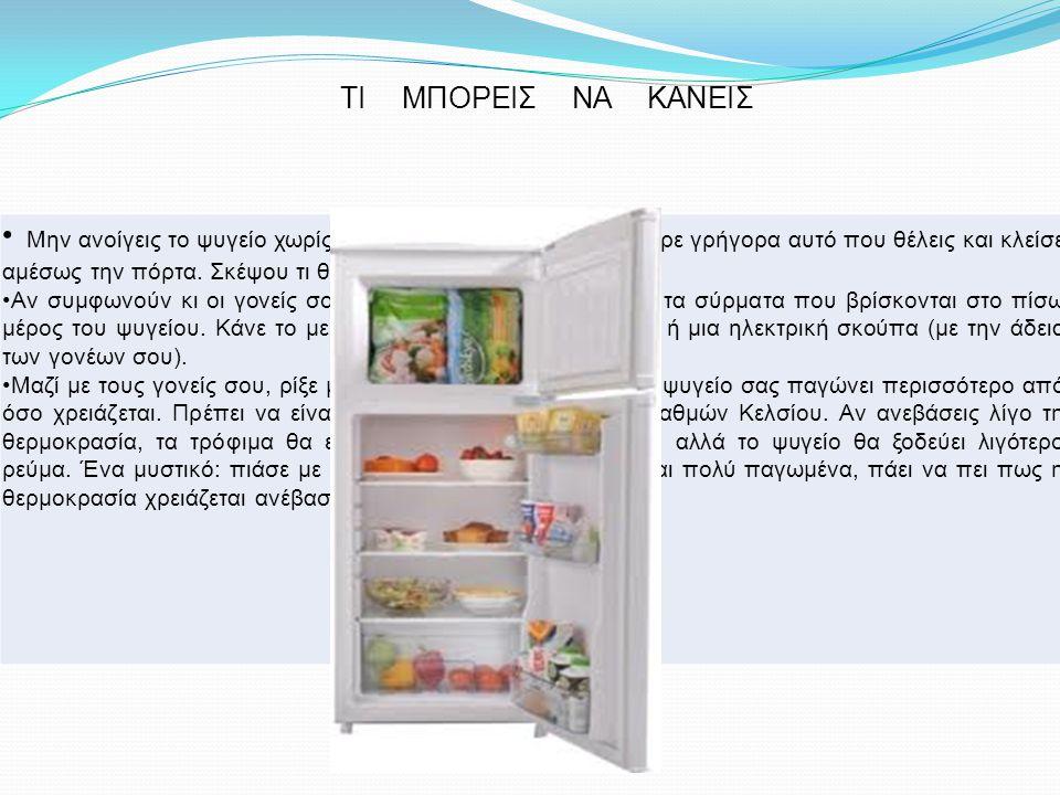 ΤΙ ΜΠΟΡΕΙΣ ΝΑ ΚΑΝΕΙΣ Μην ανοίγεις το ψυγείο χωρίς λόγο. Και μόλις το ανοίξεις, πάρε γρήγορα αυτό που θέλεις και κλείσε αμέσως την πόρτα. Σκέψου τι θέλ