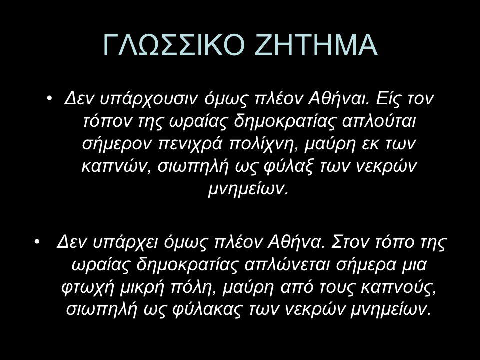 ΓΛΩΣΣΙΚΟ ΖΗΤΗΜΑ Δεν υπάρχουσιν όμως πλέον Αθήναι. Είς τον τόπον της ωραίας δημοκρατίας απλούται σήμερον πενιχρά πολίχνη, μαύρη εκ των καπνών, σιωπηλή