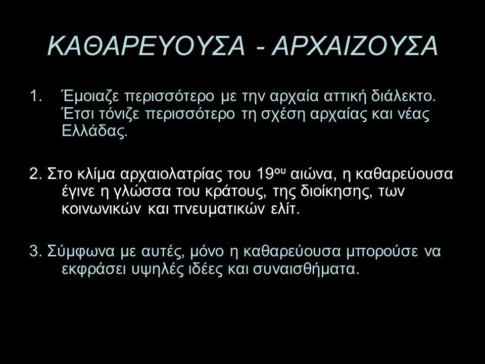ΚΑΘΑΡΕΥΟΥΣΑ - ΑΡΧΑΙΖΟΥΣΑ 1.Έμοιαζε περισσότερο με την αρχαία αττική διάλεκτο. Έτσι τόνιζε περισσότερο τη σχέση αρχαίας και νέας Ελλάδας. 2. Στο κλίμα