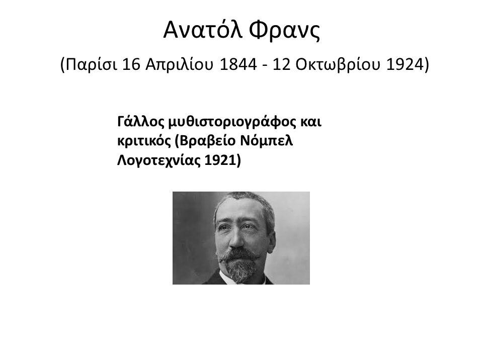 Ανατόλ Φρανς (Παρίσι 16 Απριλίου 1844 - 12 Οκτωβρίου 1924) Γάλλος μυθιστοριογράφος και κριτικός (Βραβείο Νόμπελ Λογοτεχνίας 1921)