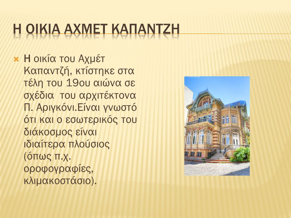  Η οικία του Αχμέτ Καπαντζή, κτίστηκε στα τέλη του 19ου αιώνα σε σχέδια του αρχιτέκτονα Π. Αριγκόνι.Είναι γνωστό ότι και ο εσωτερικός του διάκοσμος ε