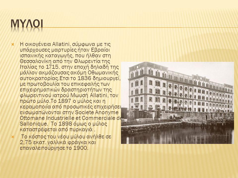  Η οικογένεια Allatini, σύμφωνα με τις υπάρχουσες μαρτυρίες ήταν Εβραίοι ισπανικής καταγωγής, που ήλθαν στη Θεσσαλονίκη από την Φλωρεντία της Ιταλίας το 1715, στην εποχή δηλαδή της μάλλον ακμάζουσας ακόμη Οθωμανικής αυτοκρατορίας.Ετσι το 1836 δημιουργεί, με πρωτοβουλία του επικεφαλής των επιχειρηματικών δραστηριοτήτων της φλωρεντινού ιατρού Μωυσή Allatini, τον πρώτο μύλο.Το 1897 ο μύλος και η κεραμοποιία από προσωπικές επιχειρήσεις ενσωματώνονται στην Societe Anonyme Ottomane Industrielle et Commerciale de Sallonique.