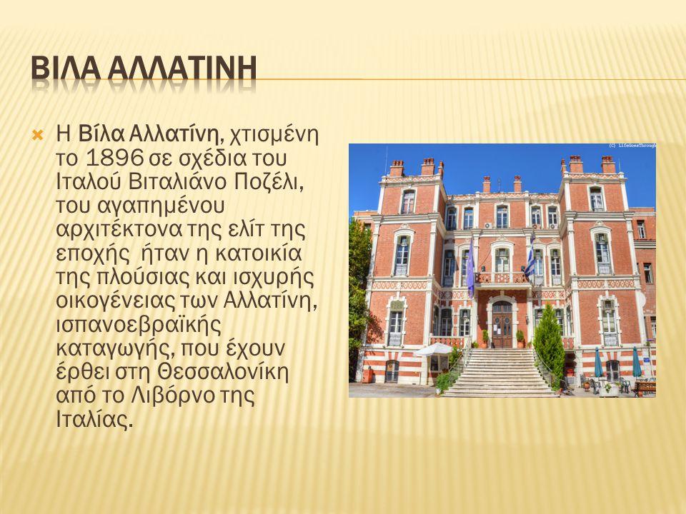  Η Βίλα Αλλατίνη, χτισμένη το 1896 σε σχέδια του Ιταλού Βιταλιάνο Ποζέλι, του αγαπημένου αρχιτέκτονα της ελίτ της εποχής ήταν η κατοικία της πλούσιας και ισχυρής οικογένειας των Αλλατίνη, ισπανοεβραϊκής καταγωγής, που έχουν έρθει στη Θεσσαλονίκη από το Λιβόρνο της Ιταλίας.