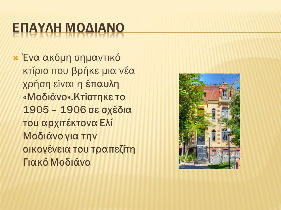  Ένα ακόμη σημαντικό κτίριο που βρήκε μια νέα χρήση είναι η έπαυλη «Μοδιάνο».Κτίστηκε το 1905 – 1906 σε σχέδια του αρχιτέκτονα Ελί Μοδιάνο για την οικογένεια του τραπεζίτη Γιακό Μοδιάνο