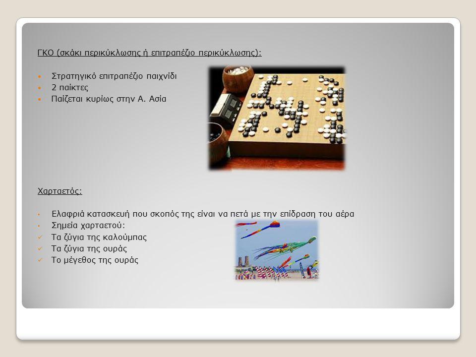 ΓΚΟ (σκάκι περικύκλωσης ή επιτραπέζιο περικύκλωσης): Στρατηγικό επιτραπέζιο παιχνίδι 2 παίκτες Παίζεται κυρίως στην Α. Ασία Χαρταετός: Ελαφριά κατασκε