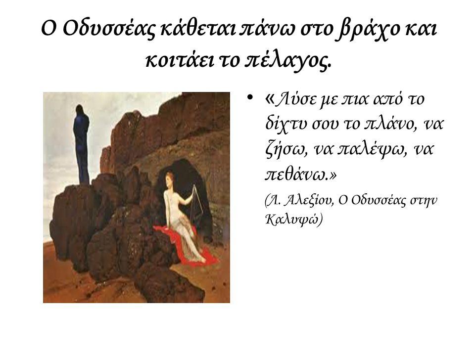 Ο Οδυσσέας κάθεται πάνω στο βράχο και κοιτάει το πέλαγος. « Λύσε με πια από το δίχτυ σου το πλάνο, να ζήσω, να παλέψω, να πεθάνω.» (Λ. Αλεξίου, Ο Οδυσ