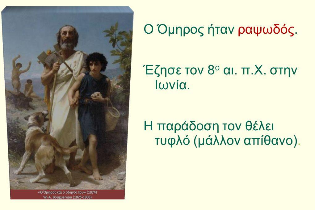 Ο Όμηρος ήταν ραψωδός. Έζησε τον 8 ο αι. π.Χ. στην Ιωνία. Η παράδοση τον θέλει τυφλό (μάλλον απίθανο).
