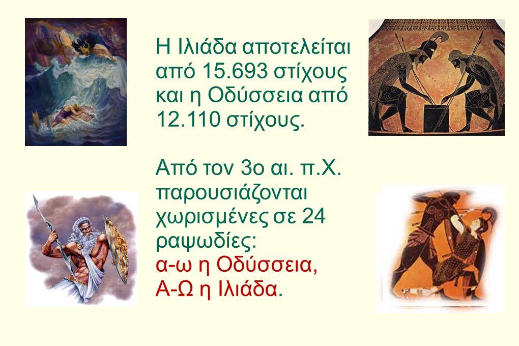 Η Ιλιάδα αποτελείται από 15.693 στίχους και η Οδύσσεια από 12.110 στίχους. Από τον 3ο αι. π.Χ. παρουσιάζονται χωρισμένες σε 24 ραψωδίες: α-ω η Οδύσσει