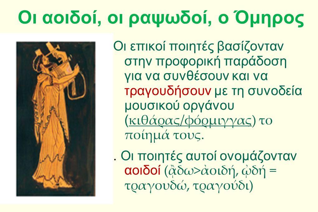 Οι αοιδοί, οι ραψωδοί, ο Όμηρος Οι επικοί ποιητές βασίζονταν στην προφορική παράδοση για να συνθέσουν και να τραγουδήσουν με τη συνοδεία μουσικού οργά