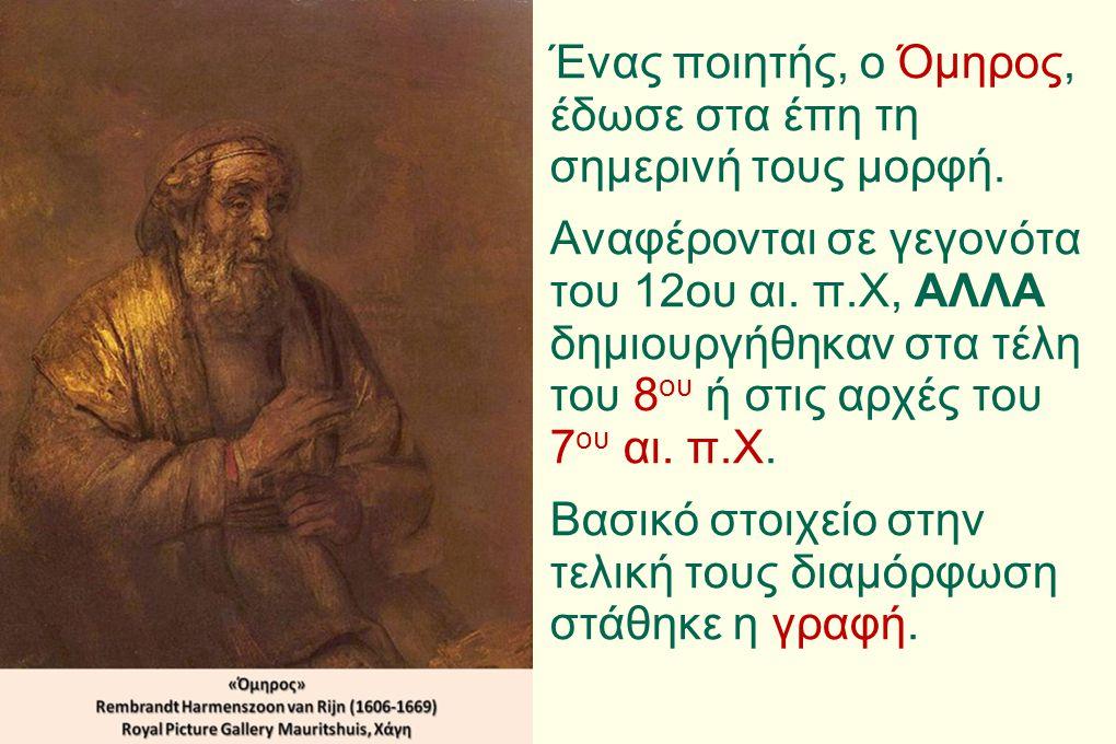 Ένας ποιητής, ο Όμηρος, έδωσε στα έπη τη σημερινή τους μορφή. Αναφέρονται σε γεγονότα του 12ου αι. π.Χ, ΑΛΛΑ δημιουργήθηκαν στα τέλη του 8 ου ή στις α