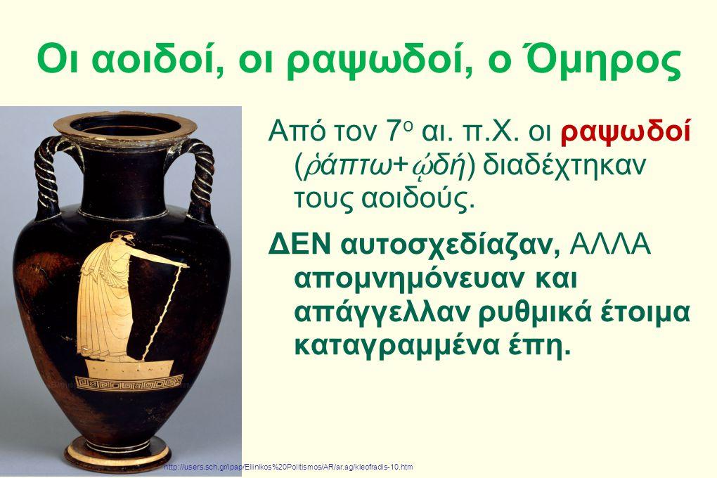 Οι αοιδοί, οι ραψωδοί, ο Όμηρος Από τον 7 ο αι. π.Χ. οι ραψωδοί ( ῥ άπτω+ ᾠ δή) διαδέχτηκαν τους αοιδούς. ΔΕΝ αυτοσχεδίαζαν, ΑΛΛΑ απομνημόνευαν και απ